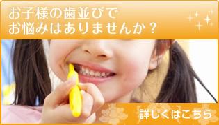 お子様の歯並びで お悩みはありませんか? 詳しくはこちら